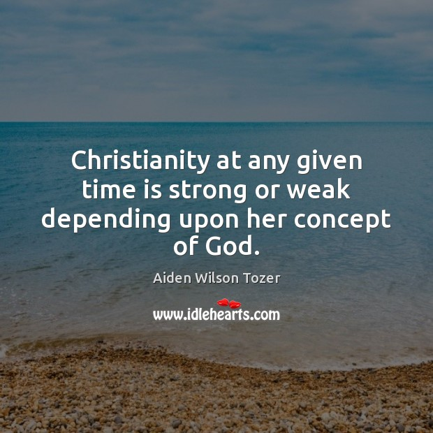 Christianity at any given time is strong or weak depending upon her concept of God. Image