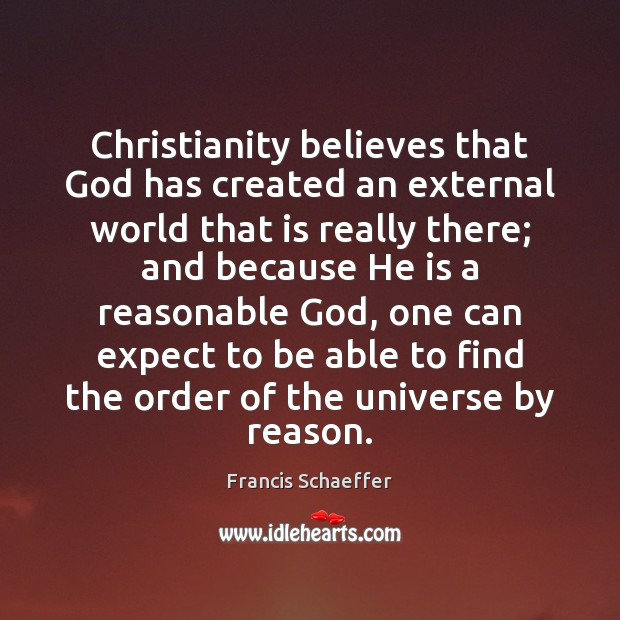 Christianity believes that God has created an external world that is really Francis Schaeffer Picture Quote