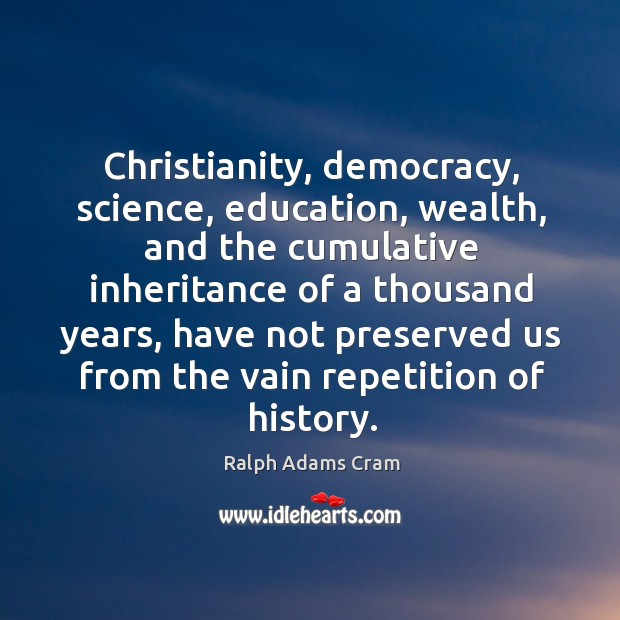 Christianity, democracy, science, education, wealth, and the cumulative inheritance Ralph Adams Cram Picture Quote