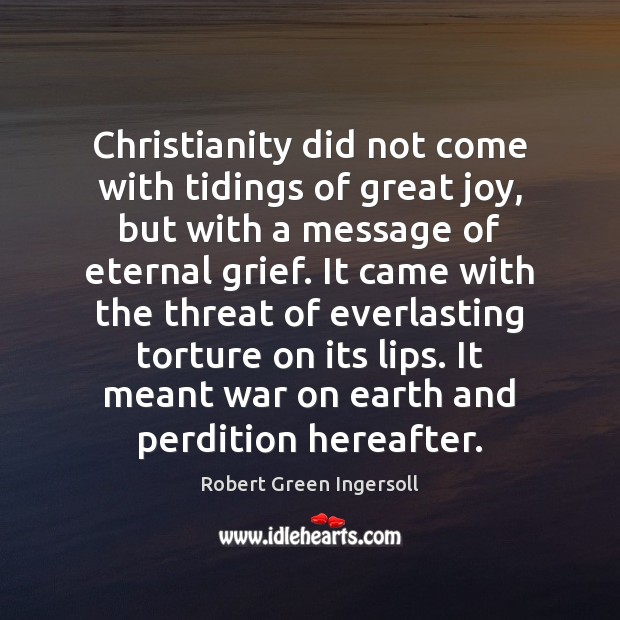 Christianity did not come with tidings of great joy, but with a Robert Green Ingersoll Picture Quote