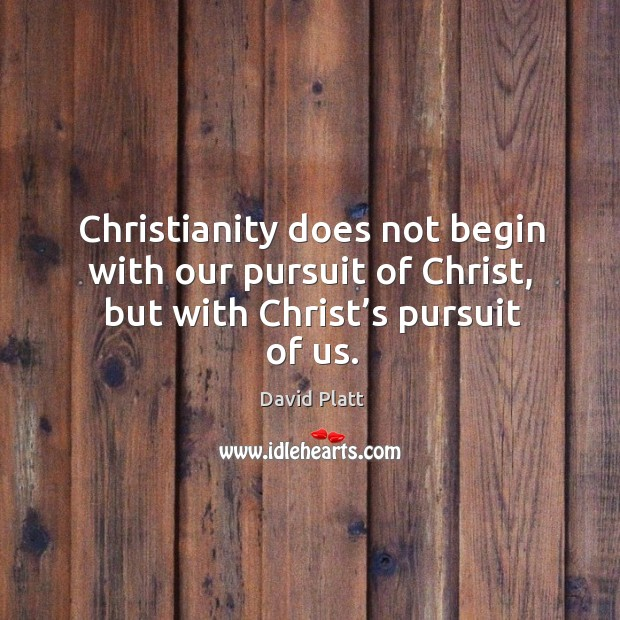 Christianity does not begin with our pursuit of Christ, but with Christ's pursuit of us. Image