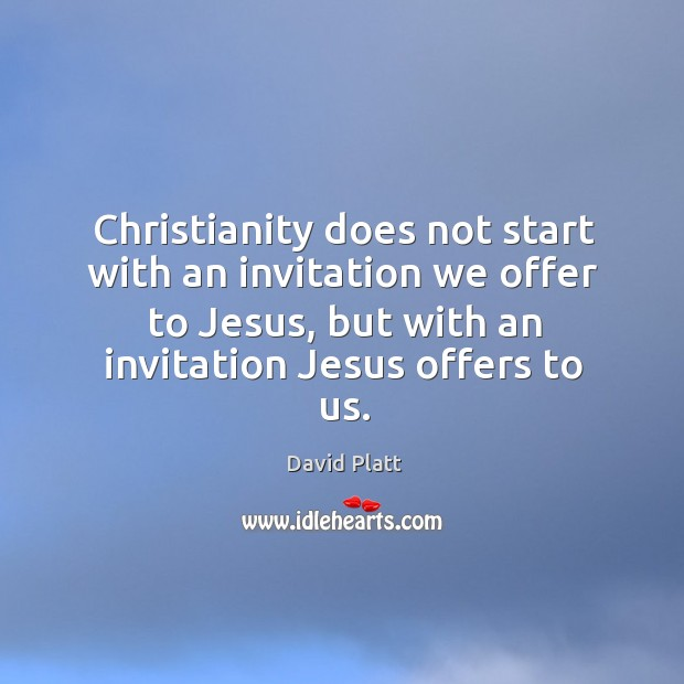 Christianity does not start with an invitation we offer to Jesus, but Image