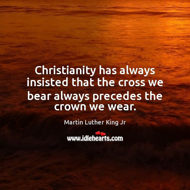 Christianity has always insisted that the cross we bear always precedes the crown we wear. Image