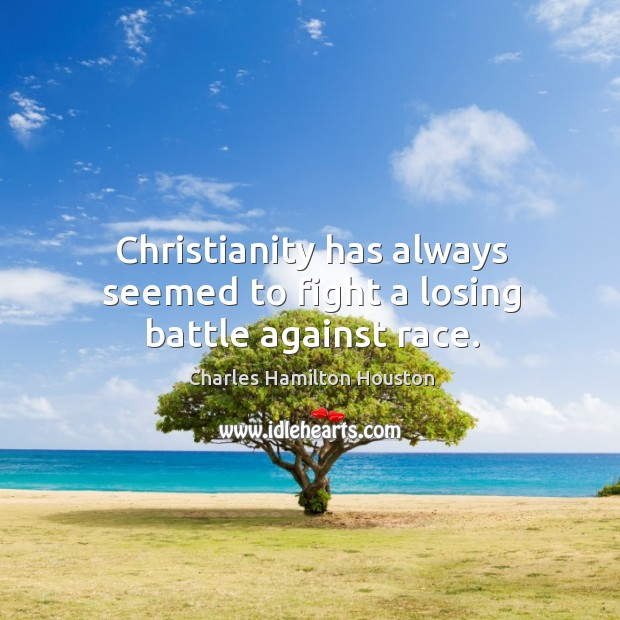 Christianity has always seemed to fight a losing battle against race. Charles Hamilton Houston Picture Quote