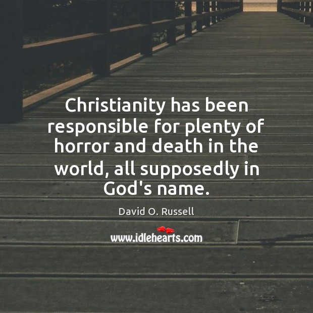 Christianity has been responsible for plenty of horror and death in the David O. Russell Picture Quote