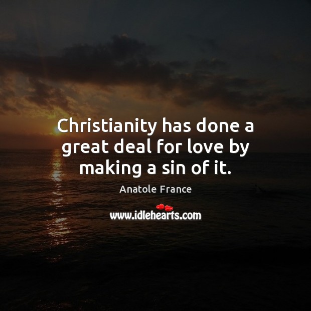 Christianity has done a great deal for love by making a sin of it. Anatole France Picture Quote
