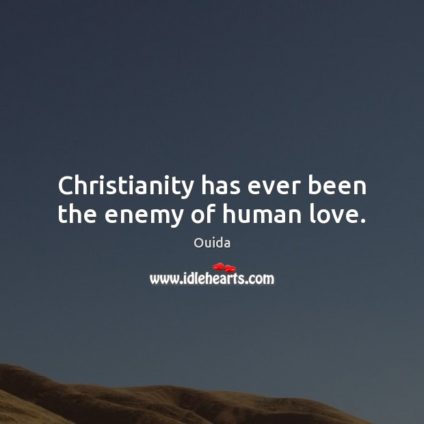 Christianity has ever been the enemy of human love. Ouida Picture Quote