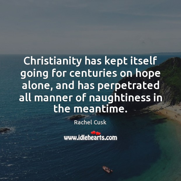 Christianity has kept itself going for centuries on hope alone, and has Rachel Cusk Picture Quote