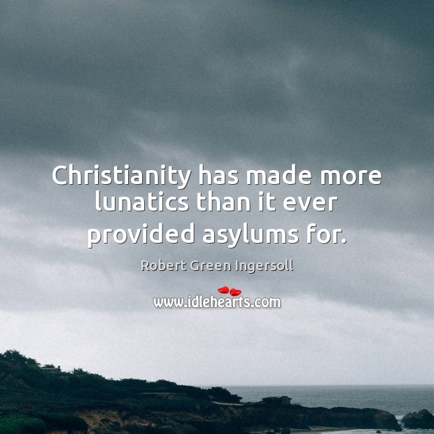 Christianity has made more lunatics than it ever provided asylums for. Image