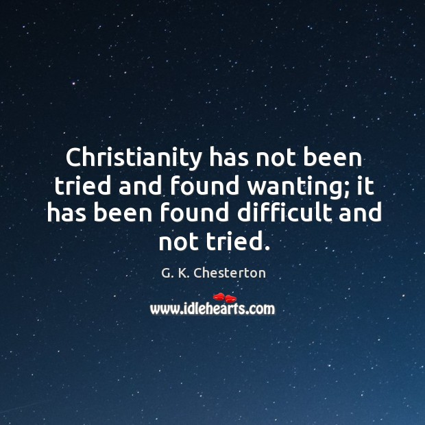Christianity has not been tried and found wanting; it has been found difficult and not tried. G. K. Chesterton Picture Quote