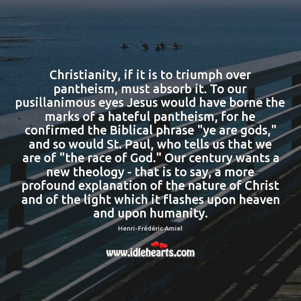 Christianity, if it is to triumph over pantheism, must absorb it. To Henri-Frédéric Amiel Picture Quote