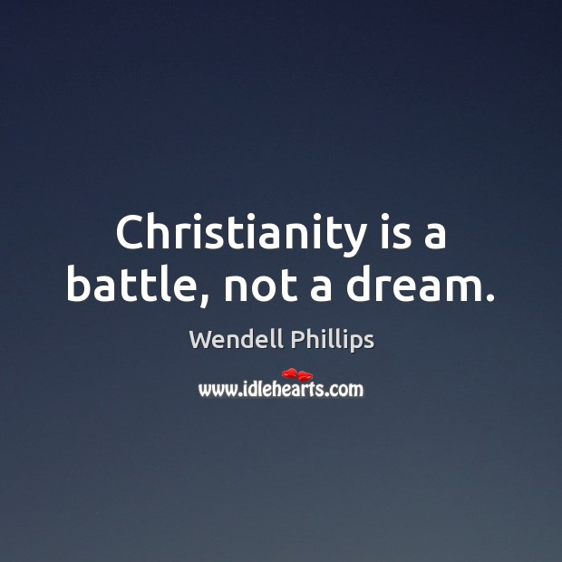Christianity is a battle, not a dream. Wendell Phillips Picture Quote