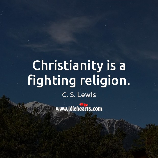 Christianity is a fighting religion. C. S. Lewis Picture Quote