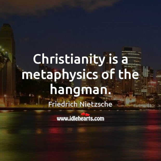 Image, Christianity is a metaphysics of the hangman.