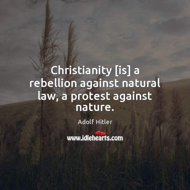 Christianity [is] a rebellion against natural law, a protest against nature. Adolf Hitler Picture Quote