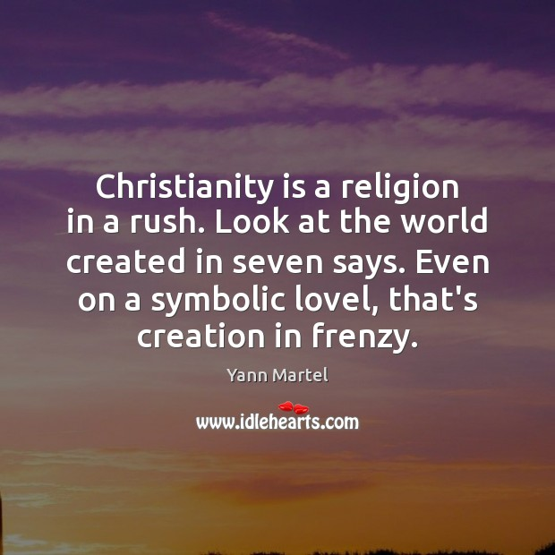 Christianity is a religion in a rush. Look at the world created Image