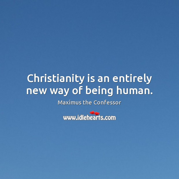 Christianity is an entirely new way of being human. Maximus the Confessor Picture Quote