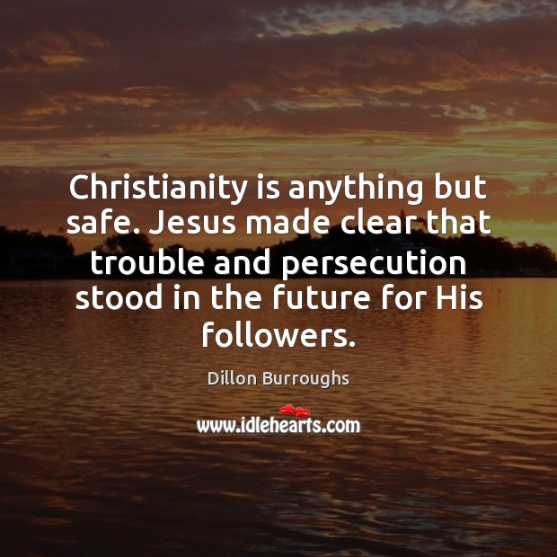 Image, Christianity is anything but safe. Jesus made clear that trouble and persecution