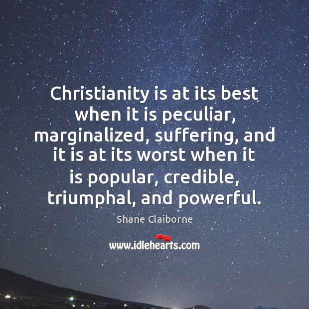 Image, Christianity is at its best when it is peculiar, marginalized, suffering, and