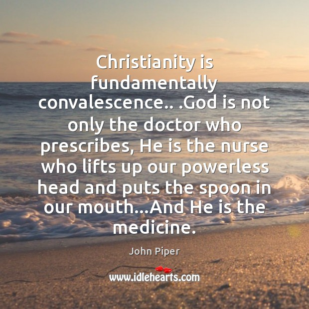 Christianity is fundamentally convalescence.. .God is not only the doctor who prescribes, Image