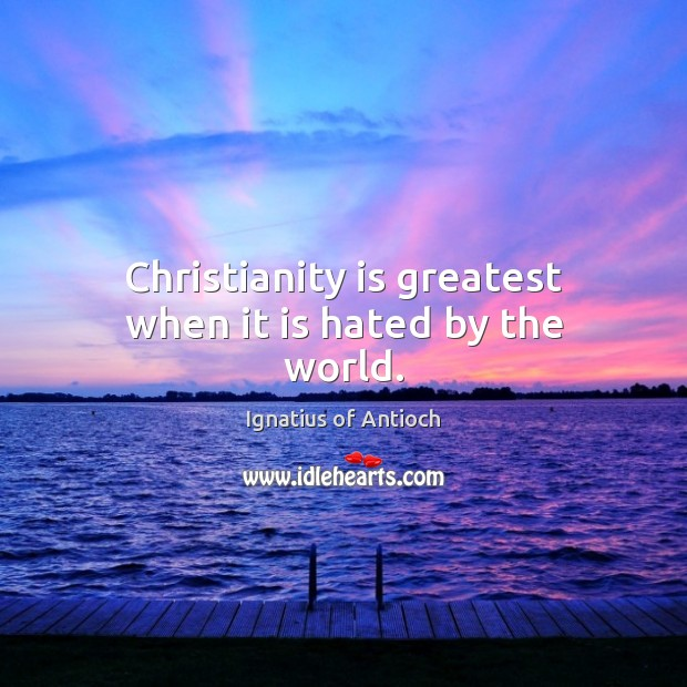 Christianity is greatest when it is hated by the world. Image