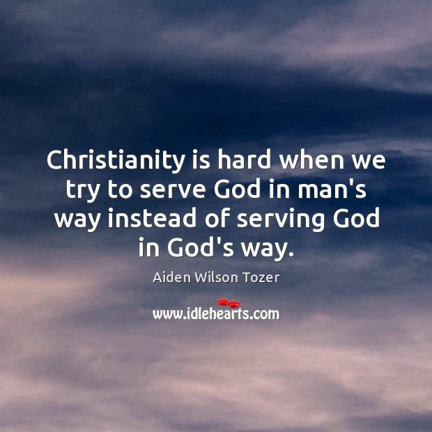 Christianity is hard when we try to serve God in man's way Aiden Wilson Tozer Picture Quote