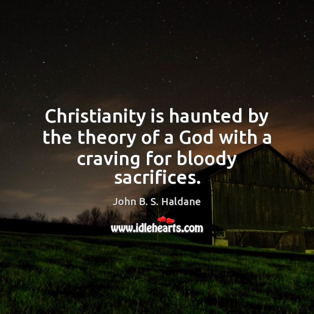 Christianity is haunted by the theory of a God with a craving for bloody sacrifices. John B. S. Haldane Picture Quote