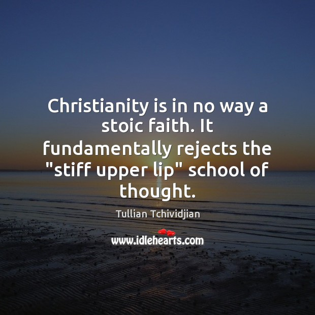 """Christianity is in no way a stoic faith. It fundamentally rejects the """" Image"""
