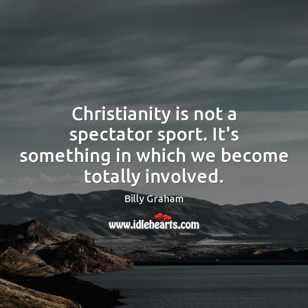 Christianity is not a spectator sport. It's something in which we become totally involved. Image