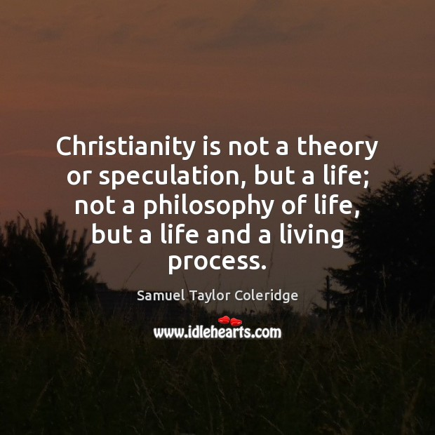 Christianity is not a theory or speculation, but a life; not a Image