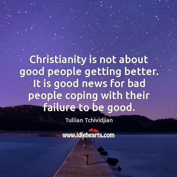 Christianity is not about good people getting better. It is good news Image