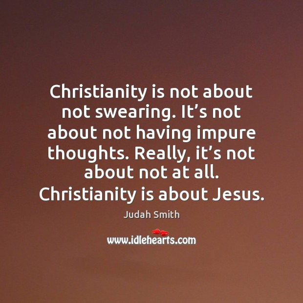 Christianity is not about not swearing. It's not about not having Judah Smith Picture Quote