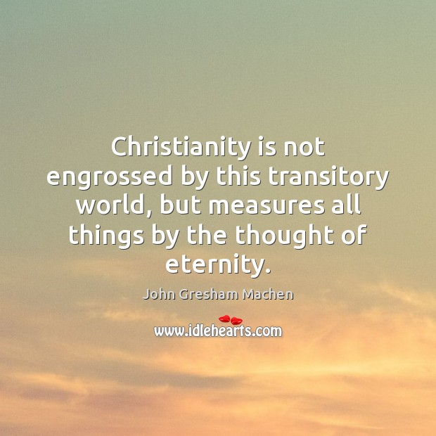 Christianity is not engrossed by this transitory world, but measures all things Image