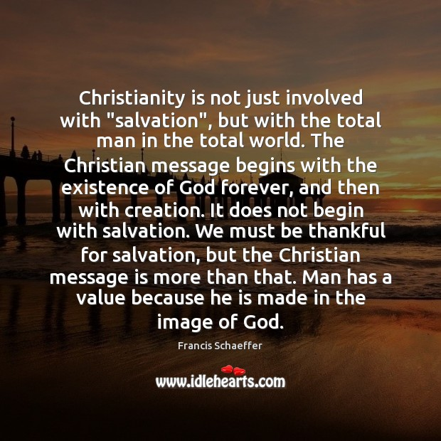 "Christianity is not just involved with ""salvation"", but with the total man Francis Schaeffer Picture Quote"