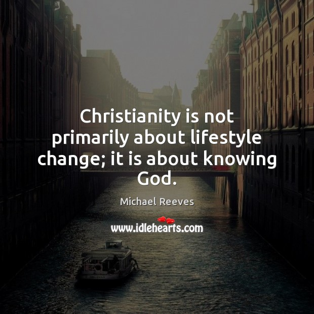 Christianity is not primarily about lifestyle change; it is about knowing God. Michael Reeves Picture Quote