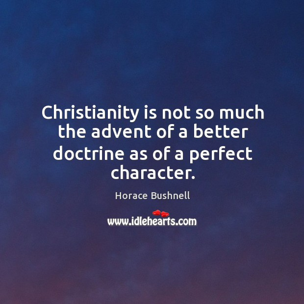 Image, Christianity is not so much the advent of a better doctrine as of a perfect character.