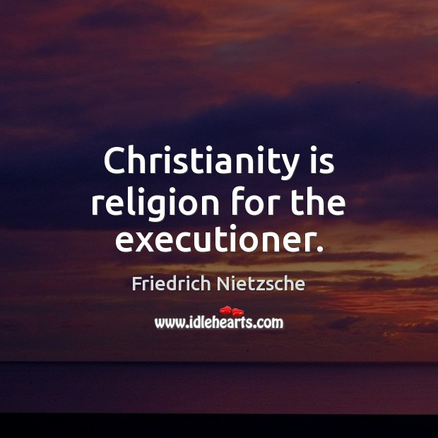 Christianity is religion for the executioner. Friedrich Nietzsche Picture Quote