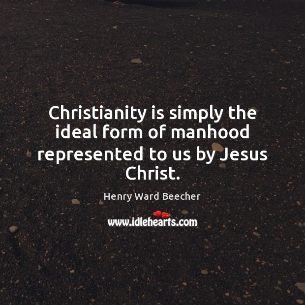 Christianity is simply the ideal form of manhood represented to us by Jesus Christ. Henry Ward Beecher Picture Quote