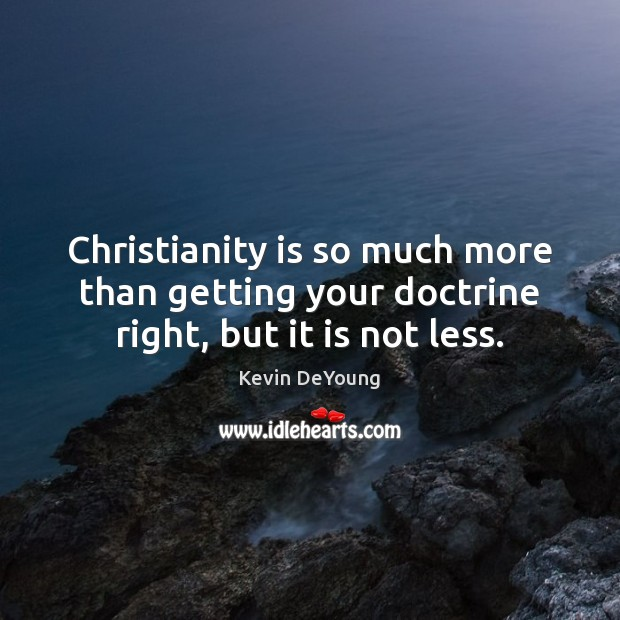 Christianity is so much more than getting your doctrine right, but it is not less. Image