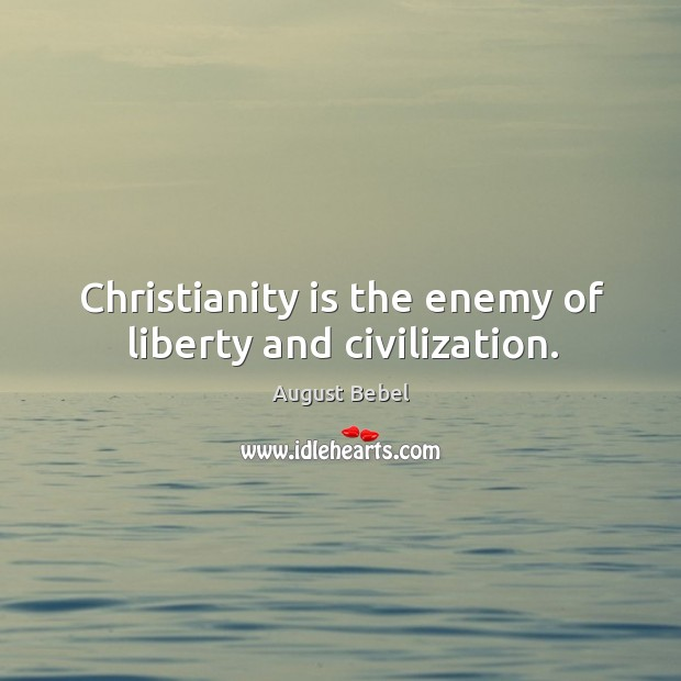Image, Christianity is the enemy of liberty and civilization.