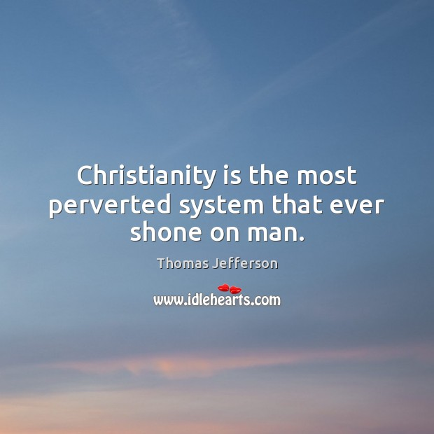 Image, Christianity is the most perverted system that ever shone on man.