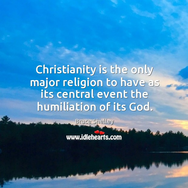 Image, Christianity is the only major religion to have as its central event the humiliation of its god.