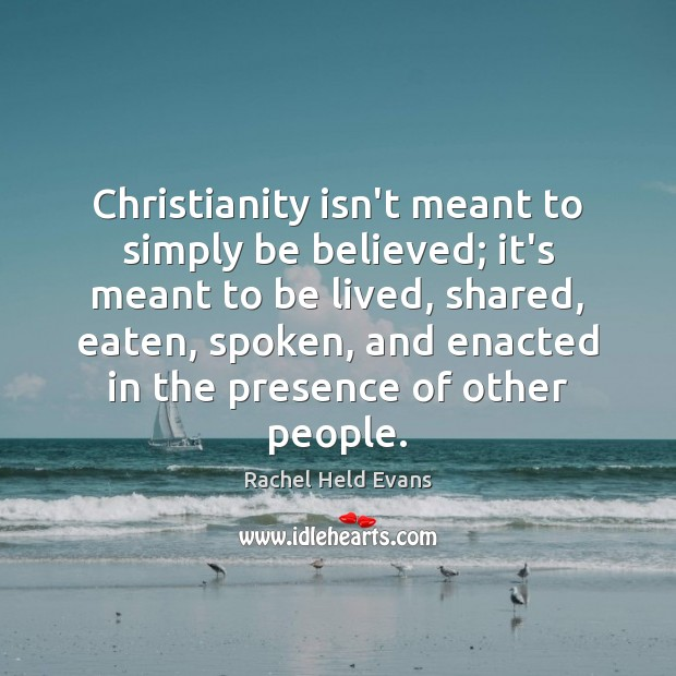 Christianity isn't meant to simply be believed; it's meant to be lived, Rachel Held Evans Picture Quote