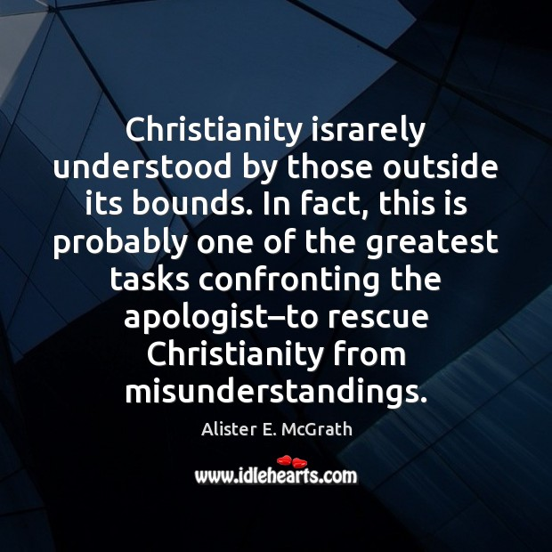 Christianity israrely understood by those outside its bounds. In fact, this is Alister E. McGrath Picture Quote