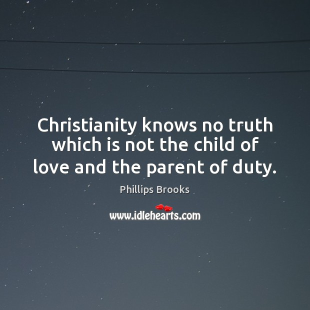 Christianity knows no truth which is not the child of love and the parent of duty. Phillips Brooks Picture Quote