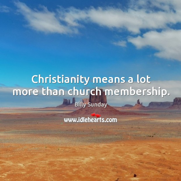 Christianity means a lot more than church membership. Billy Sunday Picture Quote