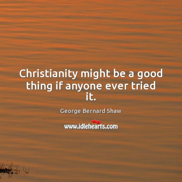 Christianity might be a good thing if anyone ever tried it. George Bernard Shaw Picture Quote