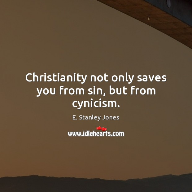 Christianity not only saves you from sin, but from cynicism. E. Stanley Jones Picture Quote