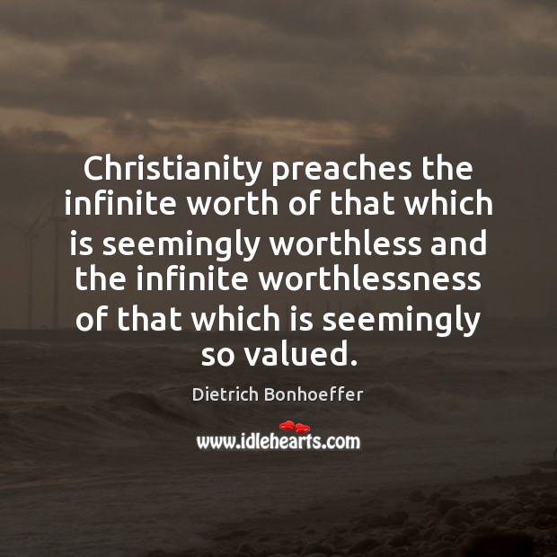 Christianity preaches the infinite worth of that which is seemingly worthless and Dietrich Bonhoeffer Picture Quote