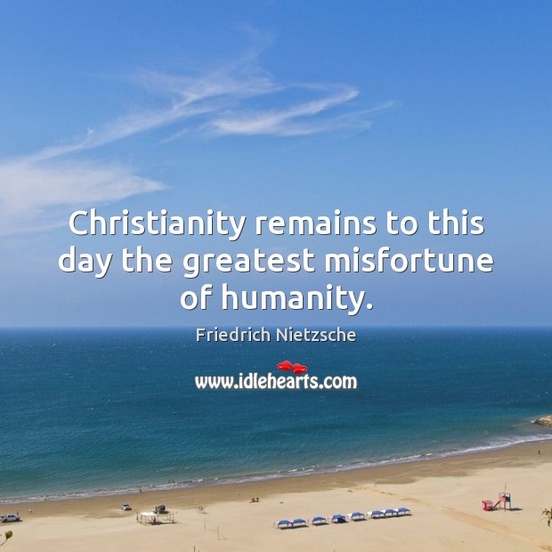 Christianity remains to this day the greatest misfortune of humanity. Image